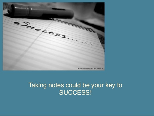 http://www.flickr.com/photos/13657368@N00/2035597695/  Taking notes could be your key to SUCCESS!