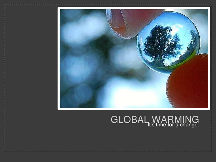 Global warming<br />It's time for a change.<br />