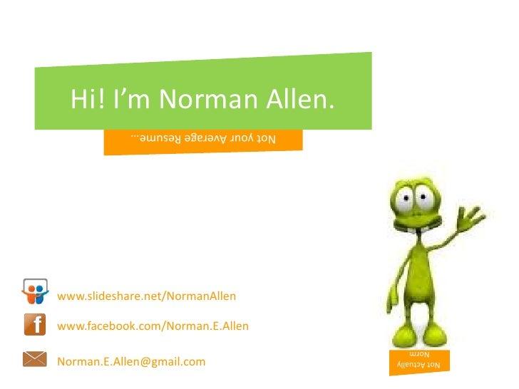 Hi! I'm Norman Allen.<br />Not your Average Resume…<br />www.slideshare.net/NormanAllen<br />www.facebook.com/Norman.E.All...