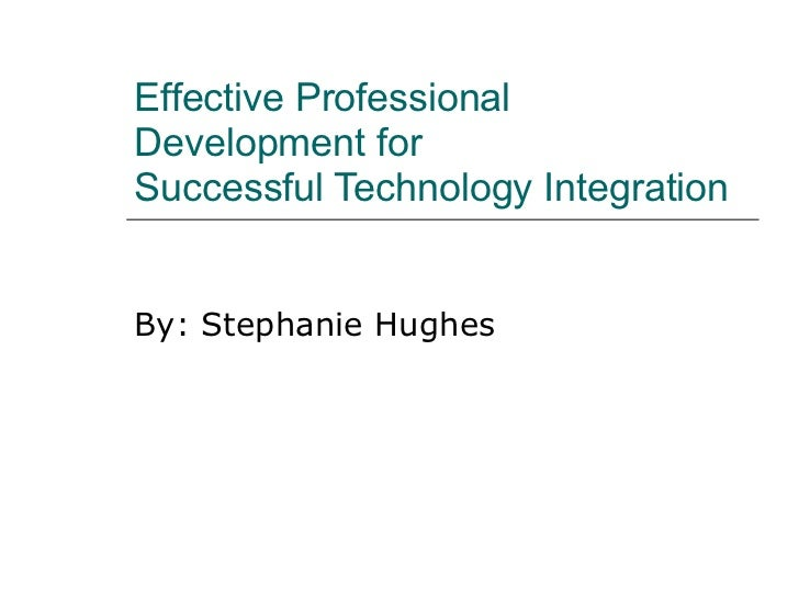Effective Professional Development for  Successful Technology Integration By: Stephanie Hughes