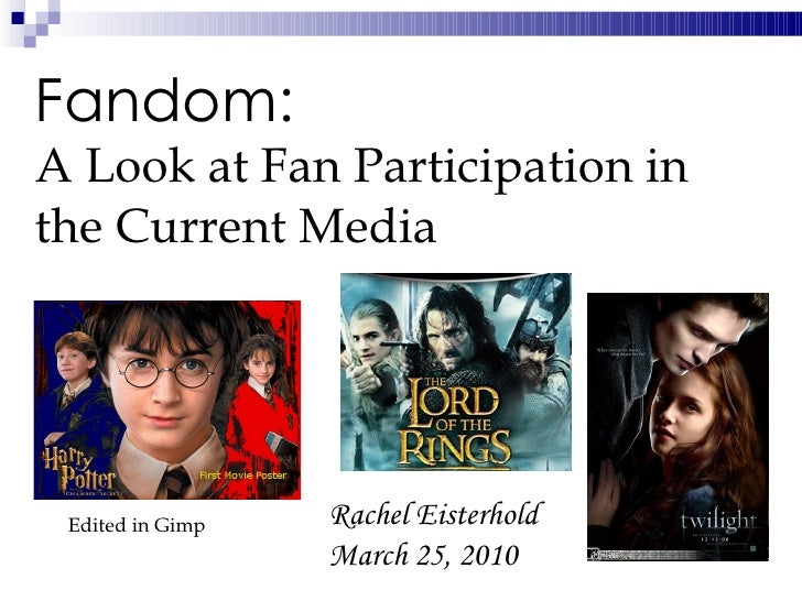 Fandom:  A Look at Fan Participation in the Current Media   Rachel Eisterhold March 25, 2010 Edited in Gimp