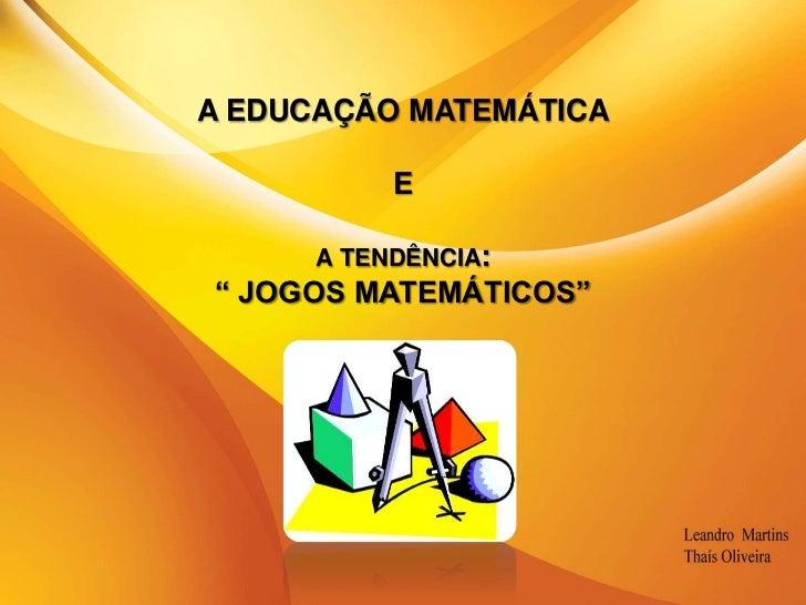 """A EDUCAÇÃO MATEMÁTICAE a tendência:"""" JOGOS MATEMÁTICOS""""<br />"""