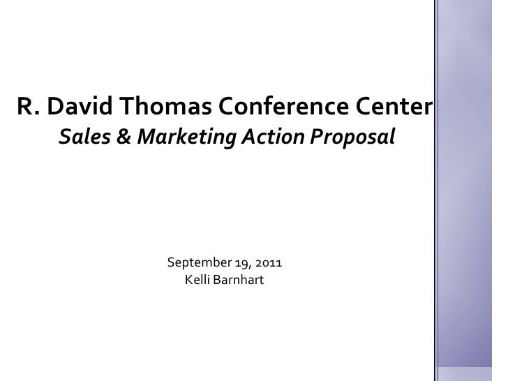 R. David Thomas Conference Center  Sales & Marketing Action Proposal September 19, 2011 Kelli Barnhart
