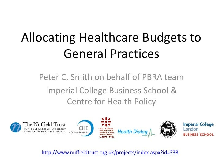 Allocating Healthcare Budgets to        General Practices   Peter C. Smith on behalf of PBRA team     Imperial College Bus...