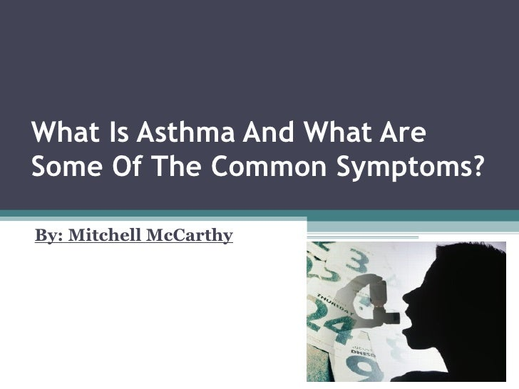 What Is Asthma And What Are Some Of The Common Symptoms? By: Mitchell McCarthy