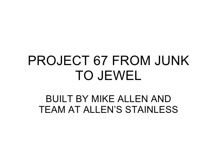 PROJECT 67 FROM JUNK TO JEWEL BUILT BY MIKE ALLEN AND TEAM AT ALLEN'S STAINLESS
