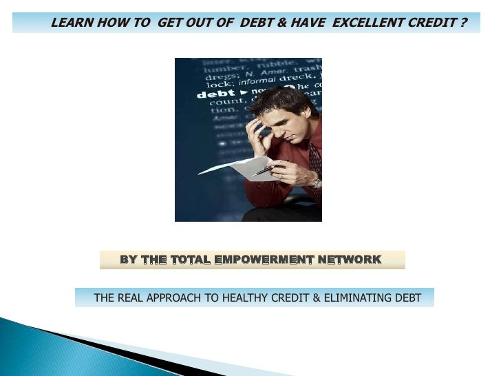 LEARN HOW TO  GET OUT OF  DEBT & HAVE  EXCELLENT CREDIT ?<br />    BY THE TOTAL EMPOWERMENT NETWORK<br />THE REAL APPROACH...
