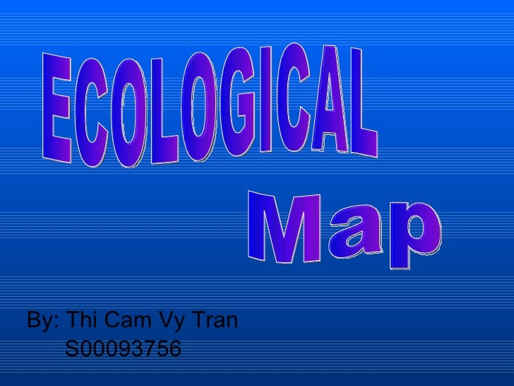 <ul><li>By: Thi Cam Vy Tran </li></ul><ul><li>  S00093756 </li></ul>ECOLOGICAL Map