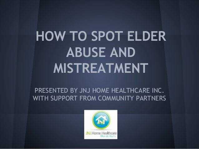 HOW TO SPOT ELDER ABUSE AND MISTREATMENT PRESENTED BY JNJ HOME HEALTHCARE INC. WITH SUPPORT FROM COMMUNITY PARTNERS