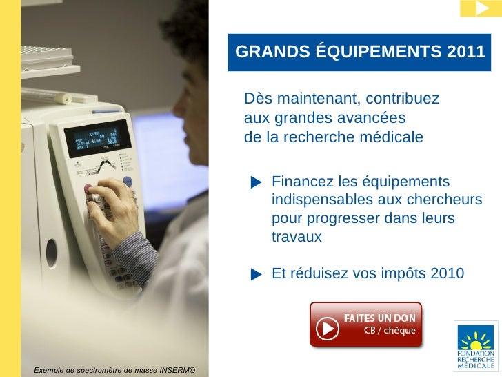 GRANDS ÉQUIPEMENTS 2011 Dès maintenant, contribuez aux grandes avancées  de la recherche médicale Financez les équipements...