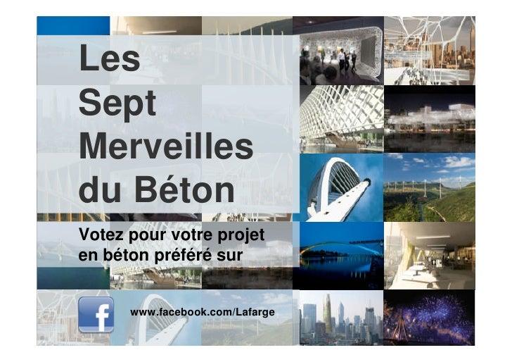Les Sept Merveilles du Béton Votez pour votre projet en béton préféré sur         www.facebook.com/Lafarge