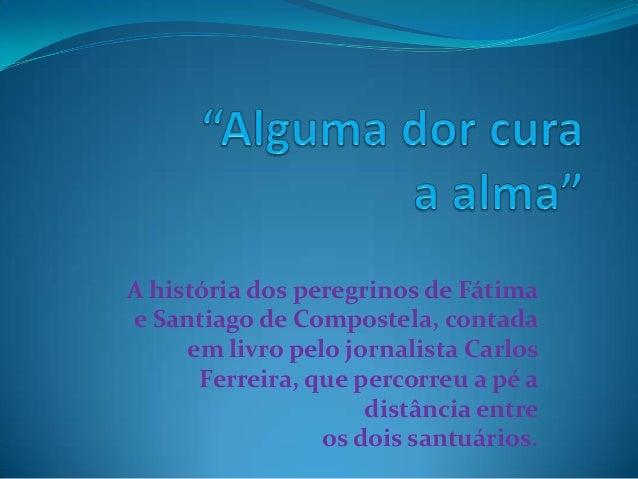 A história dos peregrinos de Fátimae Santiago de Compostela, contada     em livro pelo jornalista Carlos      Ferreira, qu...