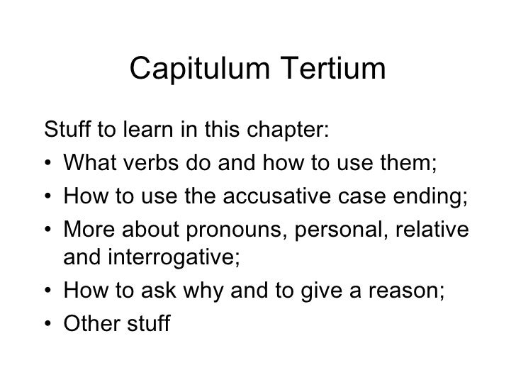 Capitulum Tertium Stuff to learn in this chapter: • What verbs do and how to use them; • How to use the accusative case en...