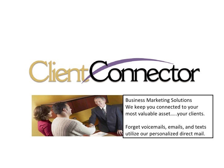 Business Marketing Solutions We keep you connected to your most valuable asset…..your clients. Forget voicemails, emails, ...