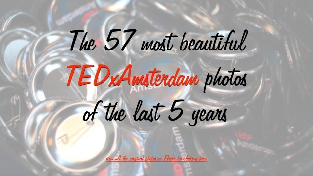 The 57 most beautiful TEDxAmsterdam photos of the last 5 years view all the original photos on Flickr by clicking here