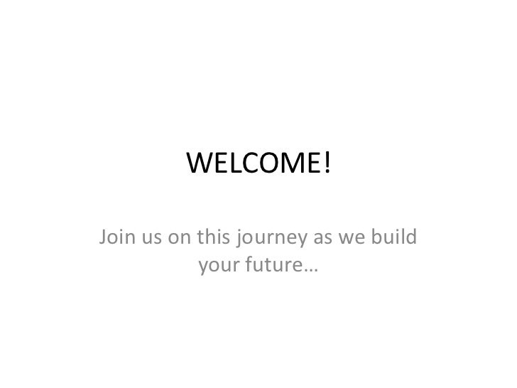 WELCOME!Join us on this journey as we build           your future…