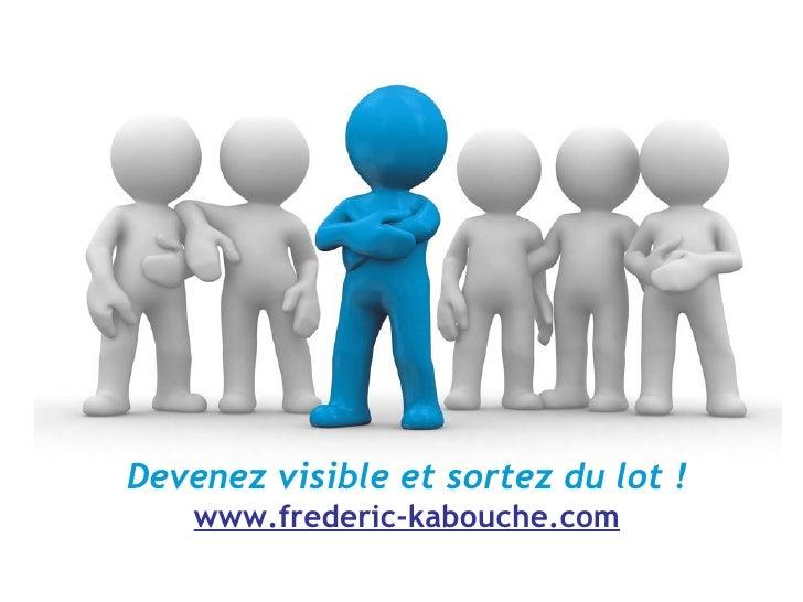 Devenez visible et sortez du lot ! www.frederic-kabouche.com