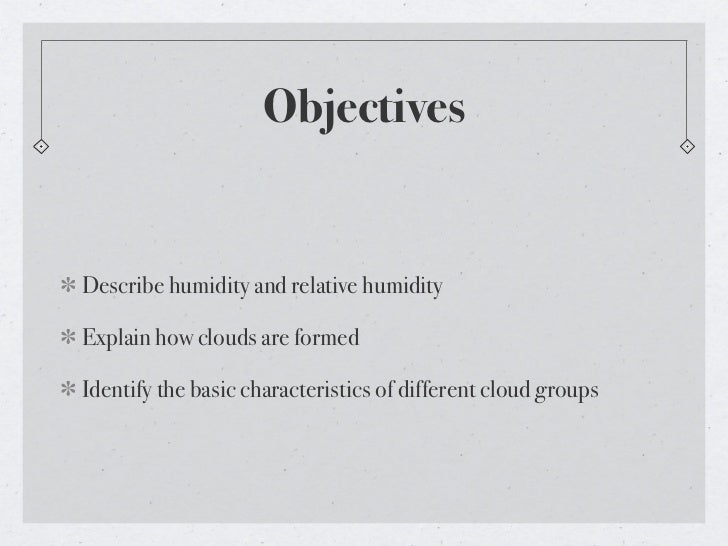ObjectivesDescribe humidity and relative humidityExplain how clouds are formedIdentify the basic characteristics of differ...
