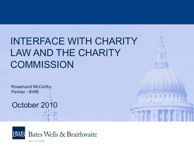 INTERFACE WITH CHARITY LAW AND THE CHARITY COMMISSION Rosamund McCarthy Partner - BWB October 2010
