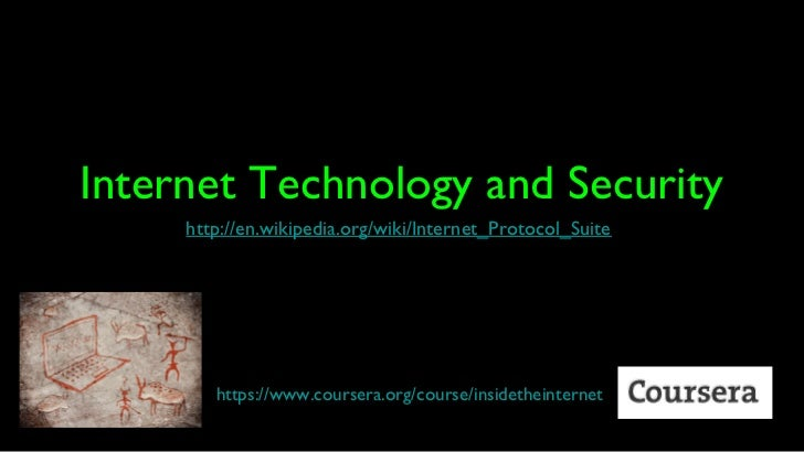 Internet Technology and Security     http://en.wikipedia.org/wiki/Internet_Protocol_Suite        https://www.coursera.org/...
