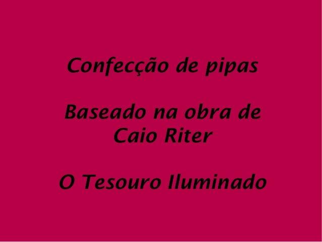Confecção de pipasBaseado na obra de    Caio RiterO Tesouro Iluminado