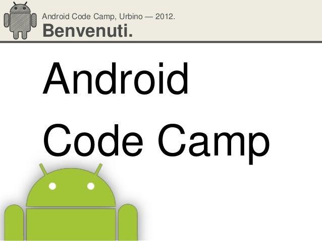 Android Code Camp, Urbino — 2012.Benvenuti.AndroidCode Camp