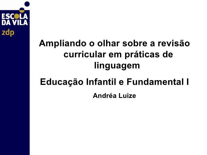 <ul><li>Ampliando o olhar sobre a revisão curricular em práticas de linguagem  </li></ul><ul><li>Educação Infantil e Funda...