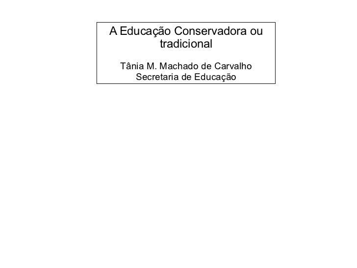 A Educação Conservadora ou tradicional               Tânia M. Machado de Carvalho        Secretaria de Educaç...