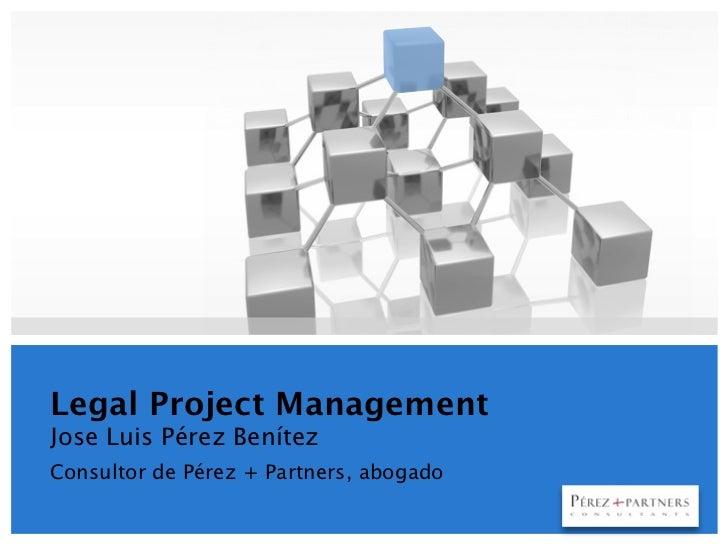 Legal Project ManagementJose Luis Pérez BenítezConsultor de Pérez + Partners, abogado                                     ...
