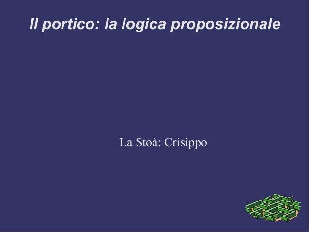 Il portico: la logica proposizionale La Stoà: Crisippo