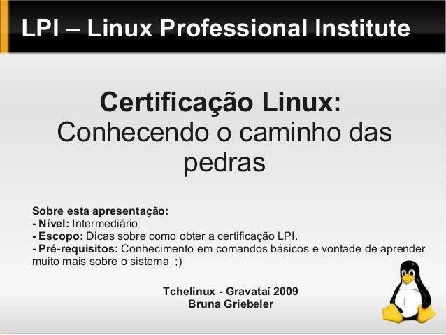 LPI – Linux Professional Institute Certificação Linux: Conhecendo o caminho das pedras Sobre esta apresentação: - Nível: I...