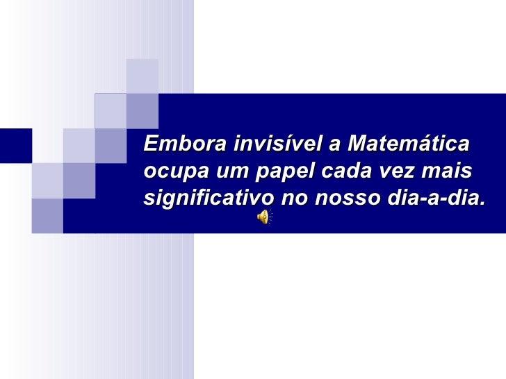 Embora invisível a Matemáticaocupa um papel cada vez maissignificativo no nosso dia-a-dia.