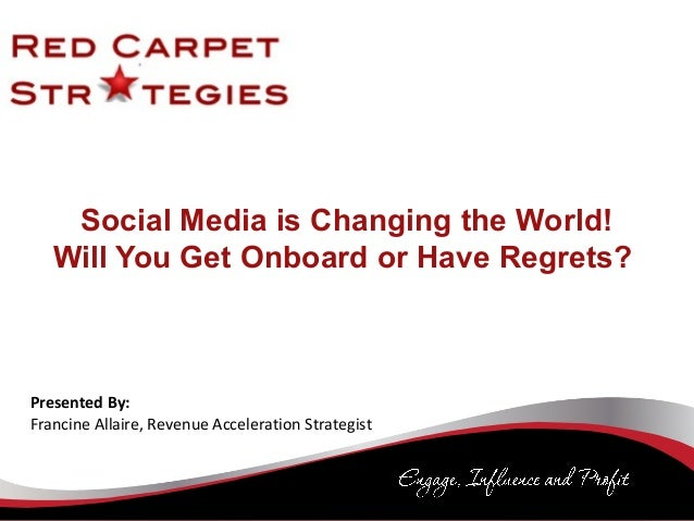 Social Media is Changing the World! Will You Get Onboard or Have Regrets? Presented By: Francine Allaire, Revenue Accelera...
