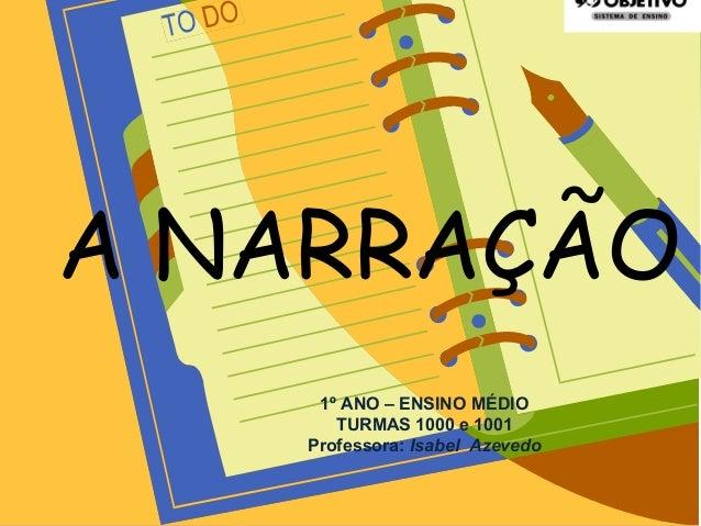 A NARRAÇÃO 1º ANO – ENSINO MÉDIO TURMAS 1000 e 1001 Professora: Isabel Azevedo