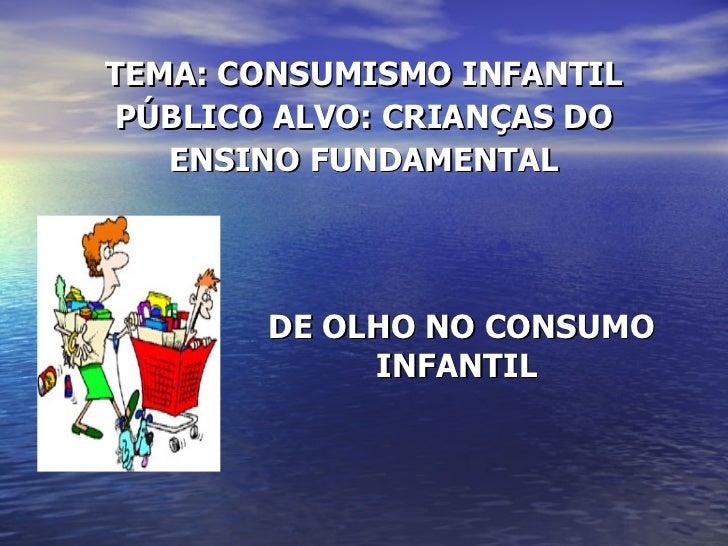 TEMA: CONSUMISMO INFANTIL PÚBLICO ALVO: CRIANÇAS DO ENSINO FUNDAMENTAL DE OLHO NO CONSUMO INFANTIL