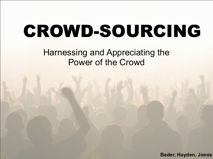 CROWD-SOURCING Harnessing and Appreciating the      Power of the Crowd                             Bader, Hayden, Jones