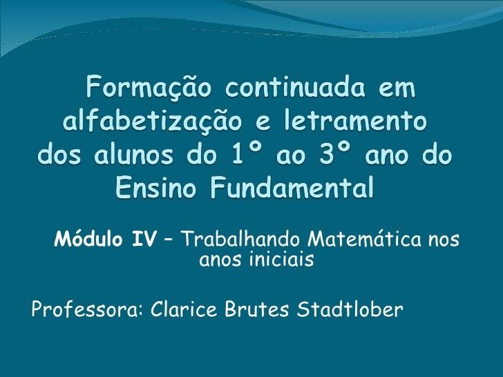 Módulo IV – Trabalhando Matemática nos                anos iniciaisProfessora: Clarice Brutes Stadtlober