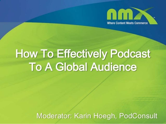 How To Effectively Podcast  To A Global Audience    Moderator: Karin Hoegh, PodConsult                                     1