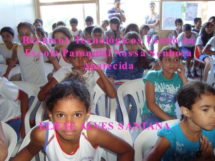 Recursos Tecnológicos Usado na Escola Paroquial Nossa Senhora Aparecida ELIETE ALVES SANTANA