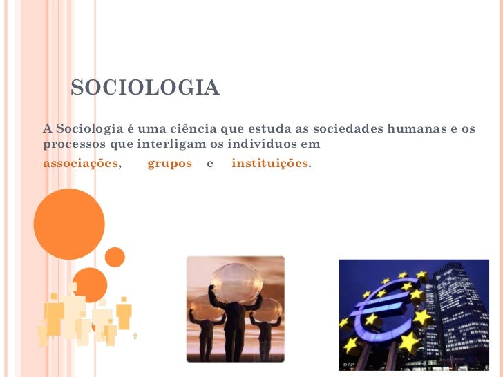 SOCIOLOGIA A Sociologia é uma ciência que estuda as sociedades humanas e os processos que interligam os indivíduos em  ass...