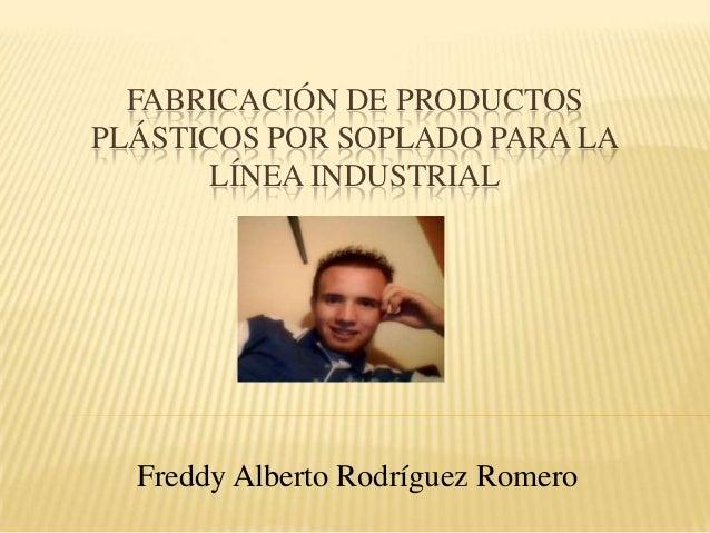 FABRICACIÓN DE PRODUCTOS PLÁSTICOS POR SOPLADO PARA LA LÍNEA INDUSTRIAL Freddy Alberto Rodríguez Romero