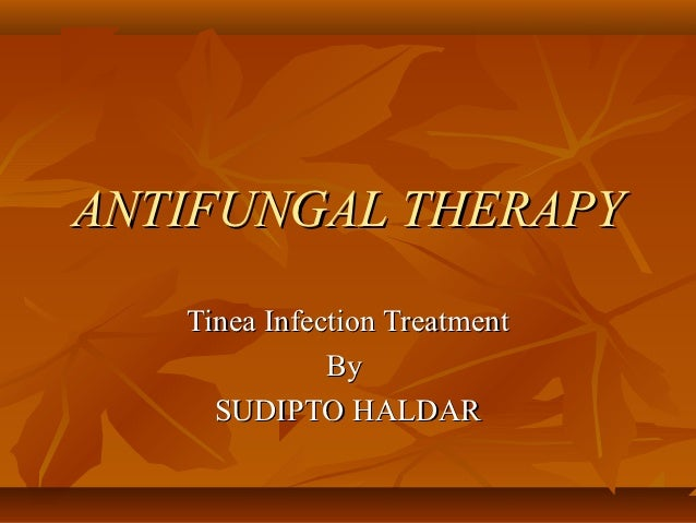 ANTIFUNGAL THERAPY   Tinea Infection Treatment              By     SUDIPTO HALDAR