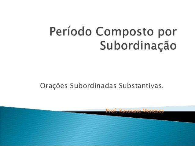 Orações Subordinadas Substantivas.                  Prof: Kassiane Meneses