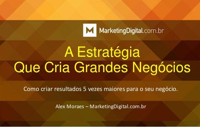 A Estratégia Que Cria Grandes Negócios Como criar resultados 5 vezes maiores para o seu negócio. Alex Moraes – MarketingDi...