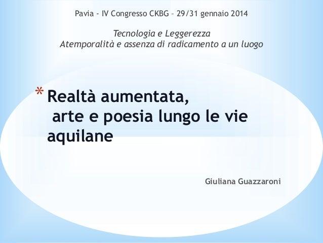 Giuliana Guazzaroni *Realtà aumentata, arte e poesia lungo le vie aquilane Pavia - IV Congresso CKBG – 29/31 gennaio 2014 ...