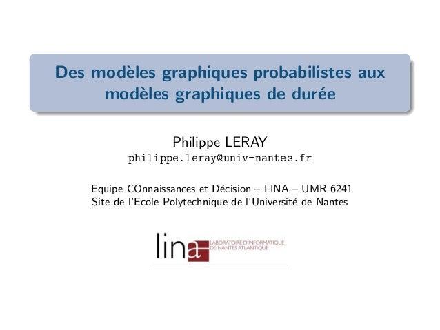 Des mod`eles graphiques probabilistes aux mod`eles graphiques de dur´ee Philippe LERAY philippe.leray@univ-nantes.fr Equip...