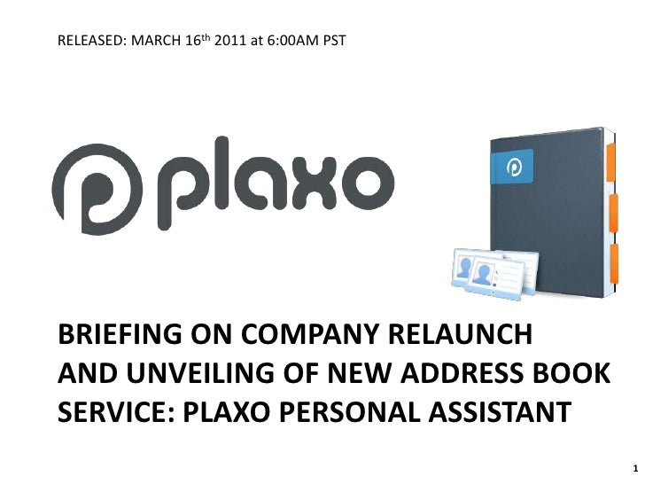 BRIEFING ON COMPANY RELAUNCHAND UNVEILING OF NEW ADDRESS BOOKSERVICE: PLAXO PERSONAL ASSISTANT<br />1<br />RELEASED: MARCH...