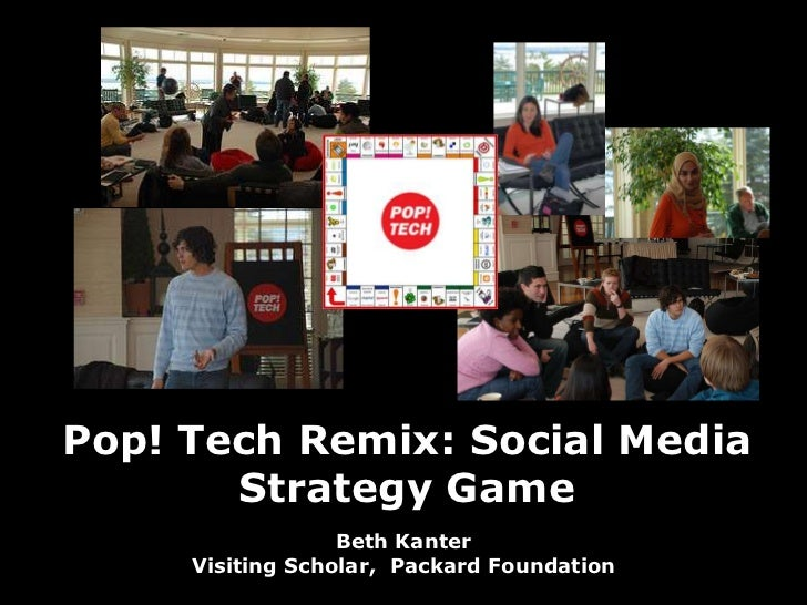 Pop! Tech Remix: Social Media Strategy Game<br />Beth KanterVisiting Scholar,  Packard Foundation<br />