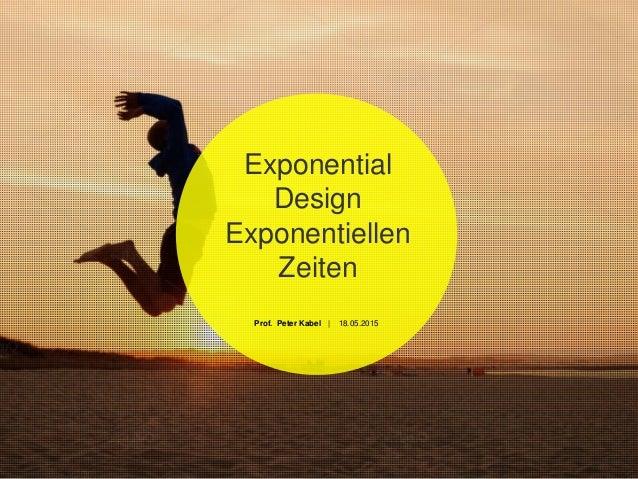 Exponential Design Exponentiellen Zeiten Prof. Peter Kabel | 18.05.2015