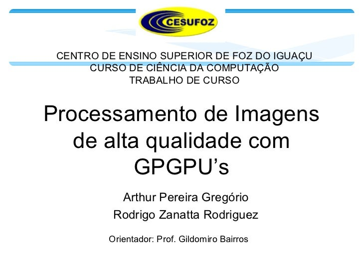 Processamento de Imagens de alta qualidade com GPGPU's Arthur Pereira Gregório Rodrigo Zanatta Rodriguez CENTRO DE ENSINO ...